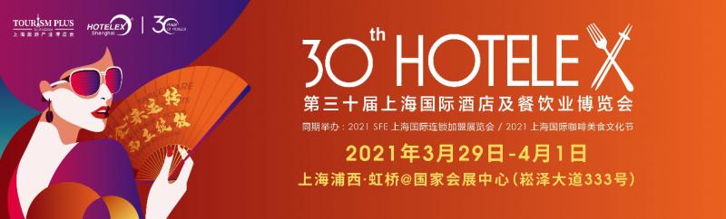 2021 HOTELEX第三十届上海国际酒店及餐饮业博览会将于3.29日-4.1日在上海•虹桥如期举办
